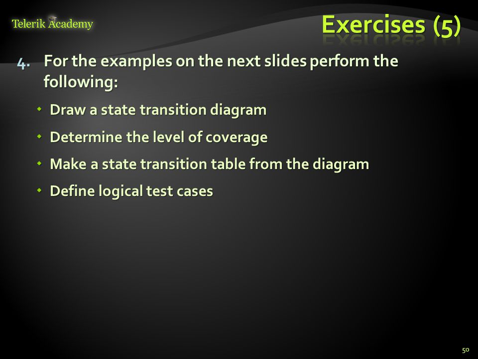 4.For the examples on the next slides perform the following:  Draw a state transition diagram  Determine the level of coverage  Make a state transi