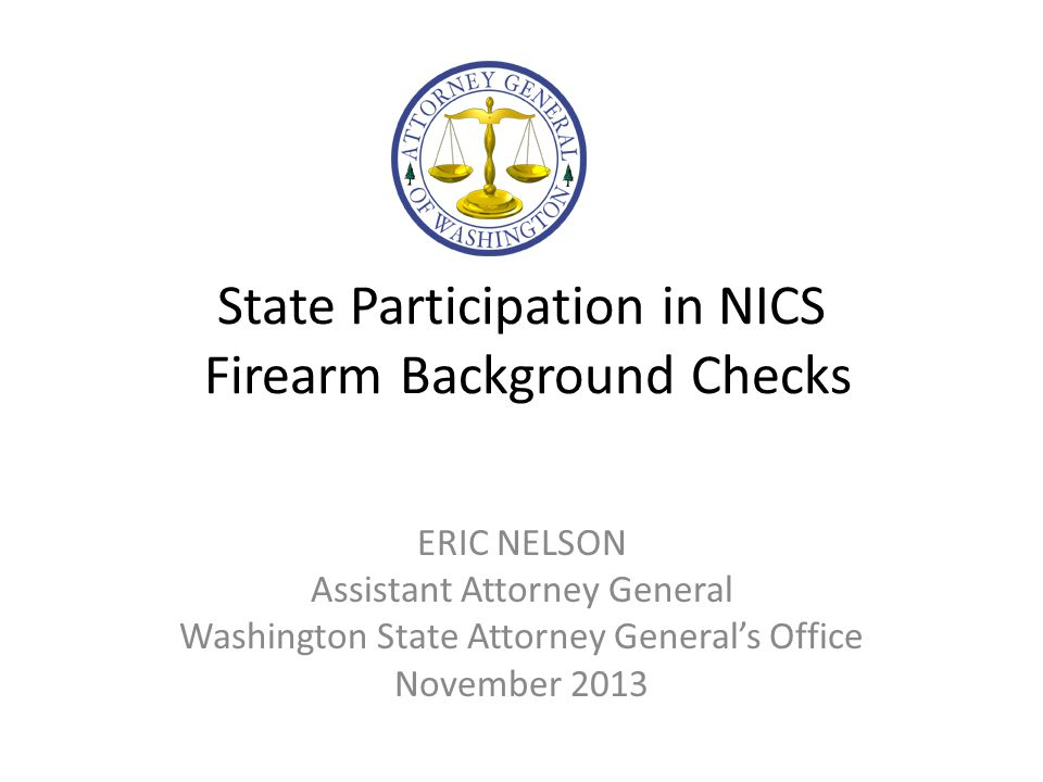 State Participation in NICS Firearm Background Checks ERIC NELSON Assistant Attorney General Washington State Attorney General's Office November 2013