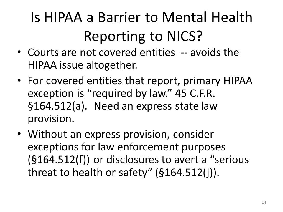 Is HIPAA a Barrier to Mental Health Reporting to NICS? Courts are not covered entities -- avoids the HIPAA issue altogether. For covered entities that