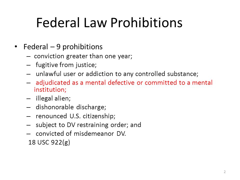 Federal Law Prohibitions Federal – 9 prohibitions – conviction greater than one year; – fugitive from justice; – unlawful user or addiction to any controlled substance; – adjudicated as a mental defective or committed to a mental institution; – illegal alien; – dishonorable discharge; – renounced U.S.