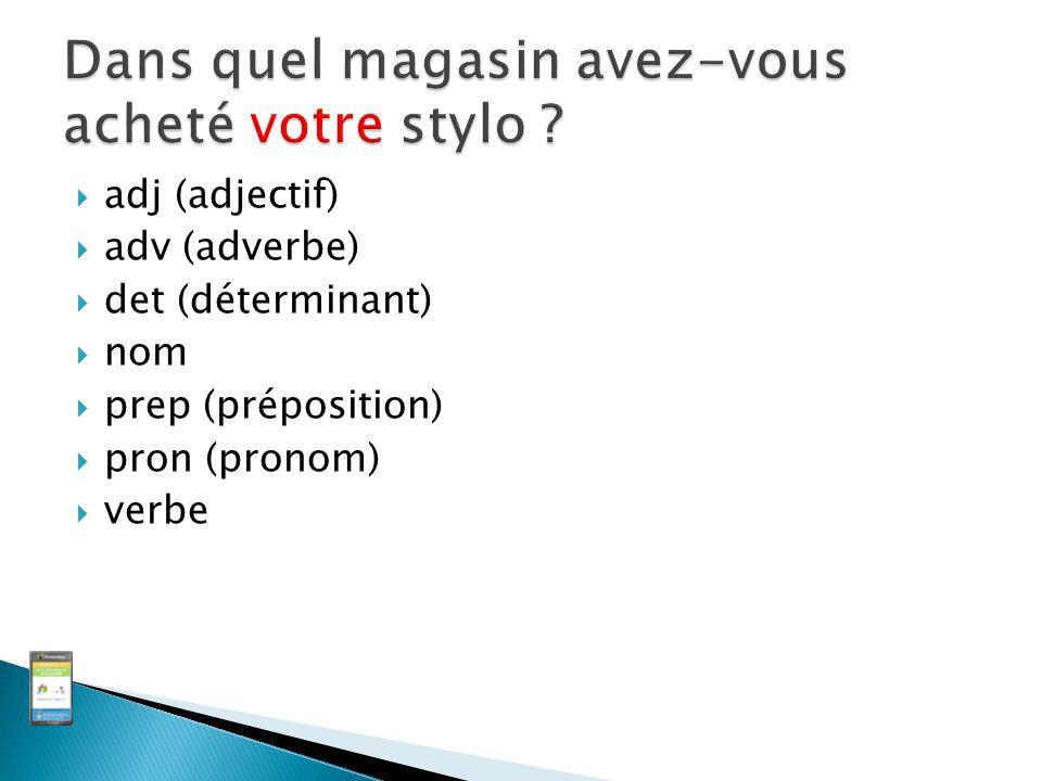  adj (adjectif)  adv (adverbe)  det (déterminant)  nom  prep (préposition)  pron (pronom)  verbe