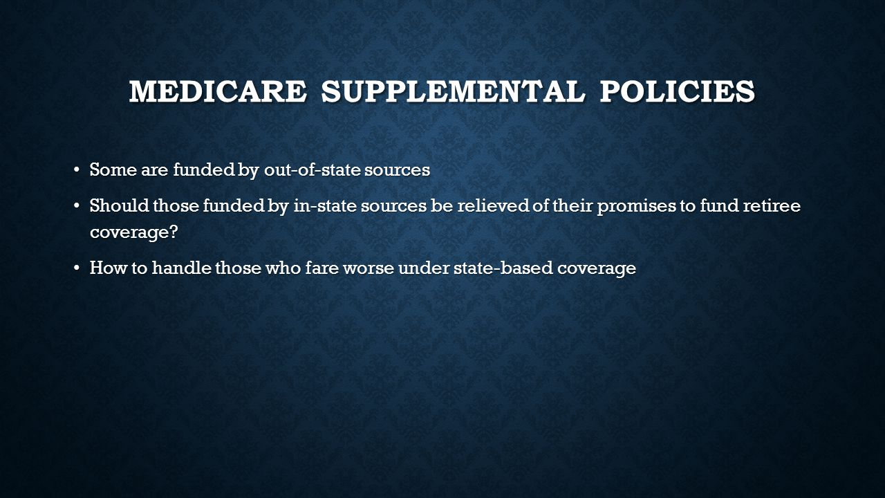 MEDICARE SUPPLEMENTAL POLICIES Some are funded by out-of-state sources Some are funded by out-of-state sources Should those funded by in-state sources