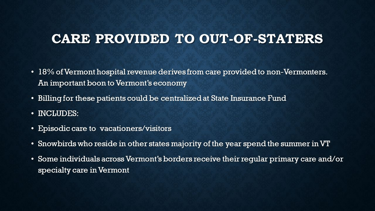 CARE PROVIDED TO OUT-OF-STATERS 18% of Vermont hospital revenue derives from care provided to non-Vermonters. An important boon to Vermont's economy 1