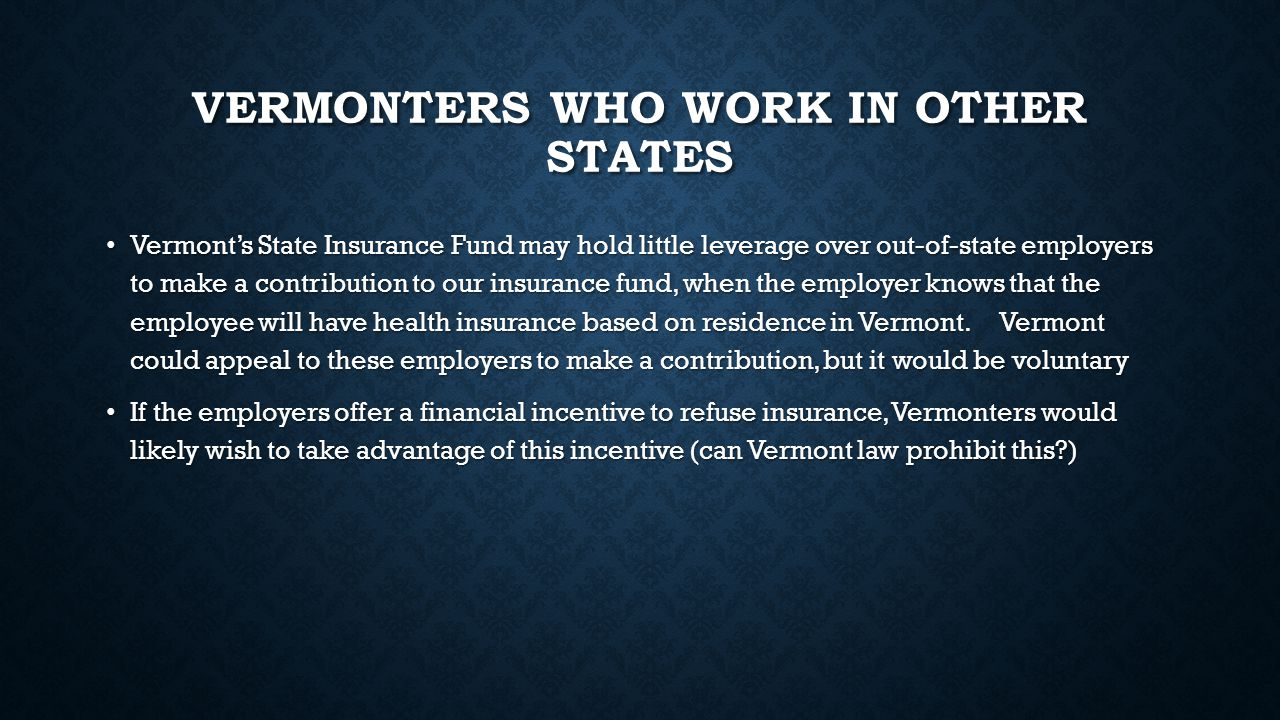VERMONTERS WHO WORK IN OTHER STATES Vermont's State Insurance Fund may hold little leverage over out-of-state employers to make a contribution to our insurance fund, when the employer knows that the employee will have health insurance based on residence in Vermont.