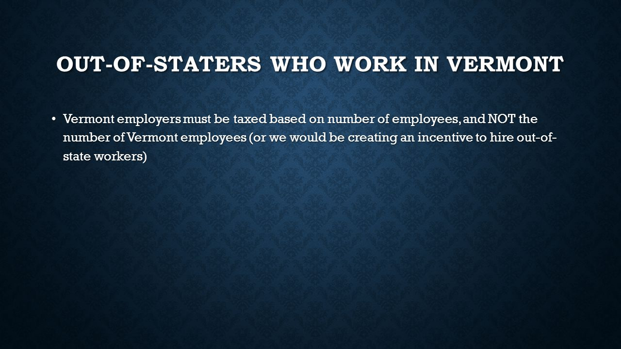 OUT-OF-STATERS WHO WORK IN VERMONT Vermont employers must be taxed based on number of employees, and NOT the number of Vermont employees (or we would be creating an incentive to hire out-of- state workers) Vermont employers must be taxed based on number of employees, and NOT the number of Vermont employees (or we would be creating an incentive to hire out-of- state workers)