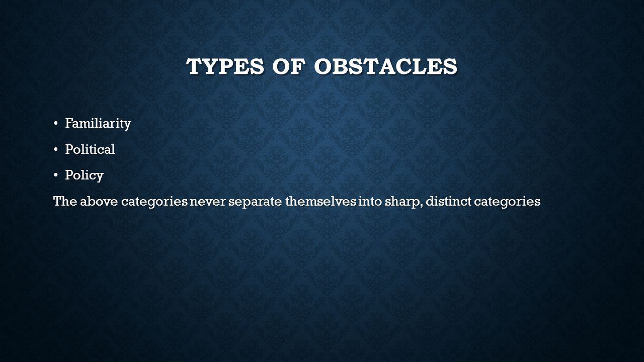 TYPES OF OBSTACLES Familiarity Familiarity Political Political Policy Policy The above categories never separate themselves into sharp, distinct categories