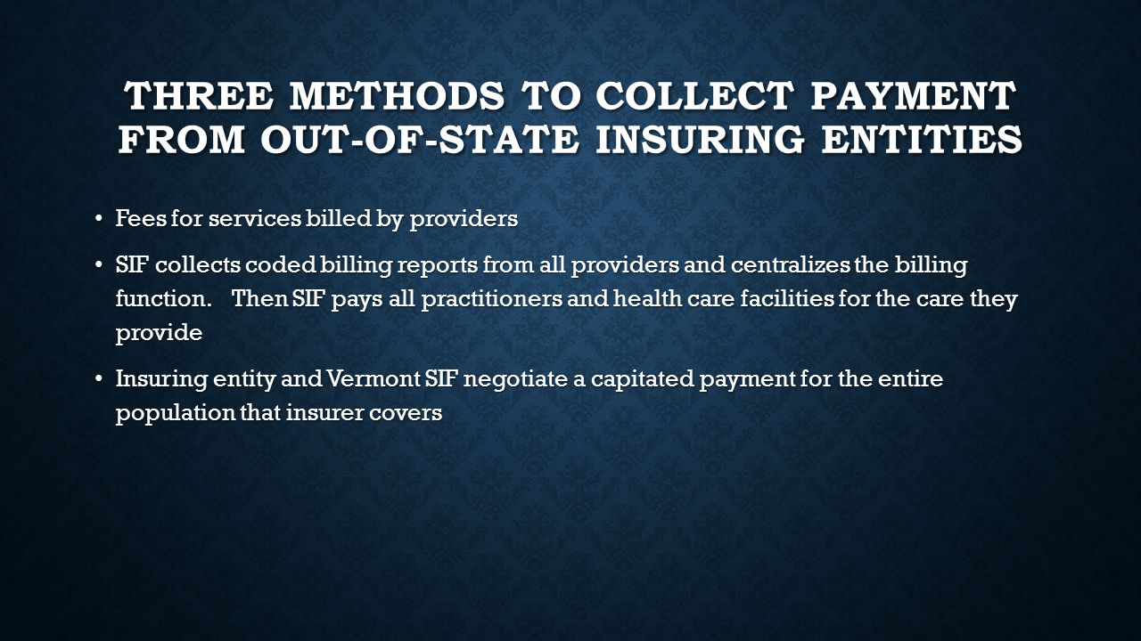THREE METHODS TO COLLECT PAYMENT FROM OUT-OF-STATE INSURING ENTITIES Fees for services billed by providers Fees for services billed by providers SIF collects coded billing reports from all providers and centralizes the billing function.