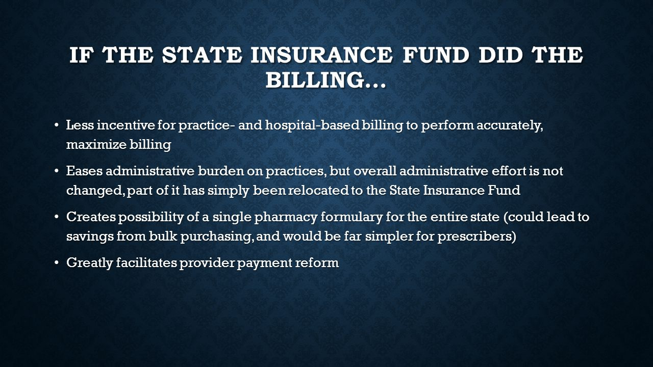 IF THE STATE INSURANCE FUND DID THE BILLING… Less incentive for practice- and hospital-based billing to perform accurately, maximize billing Less incentive for practice- and hospital-based billing to perform accurately, maximize billing Eases administrative burden on practices, but overall administrative effort is not changed, part of it has simply been relocated to the State Insurance Fund Eases administrative burden on practices, but overall administrative effort is not changed, part of it has simply been relocated to the State Insurance Fund Creates possibility of a single pharmacy formulary for the entire state (could lead to savings from bulk purchasing, and would be far simpler for prescribers) Creates possibility of a single pharmacy formulary for the entire state (could lead to savings from bulk purchasing, and would be far simpler for prescribers) Greatly facilitates provider payment reform Greatly facilitates provider payment reform