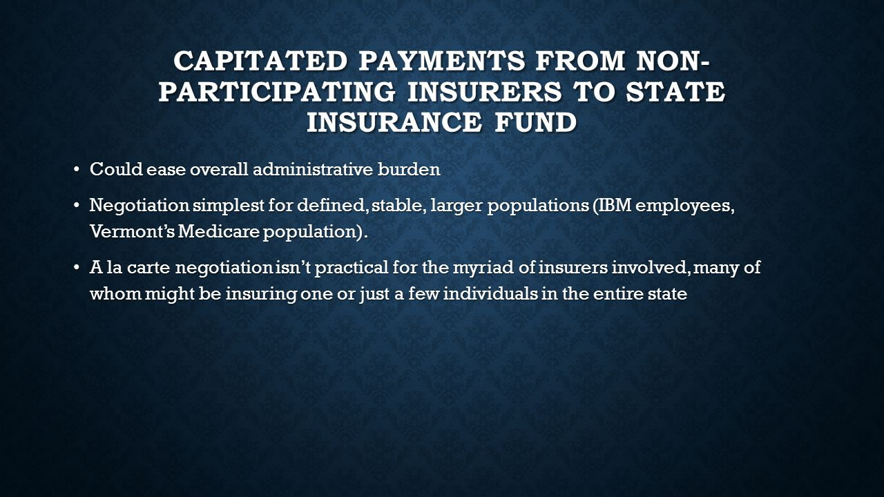 CAPITATED PAYMENTS FROM NON- PARTICIPATING INSURERS TO STATE INSURANCE FUND Could ease overall administrative burden Could ease overall administrative burden Negotiation simplest for defined, stable, larger populations (IBM employees, Vermont's Medicare population).