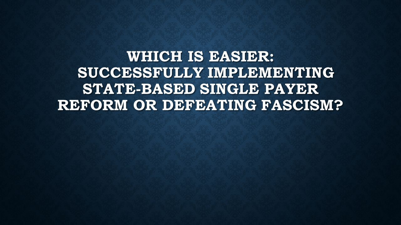 WHICH IS EASIER: SUCCESSFULLY IMPLEMENTING STATE-BASED SINGLE PAYER REFORM OR DEFEATING FASCISM?