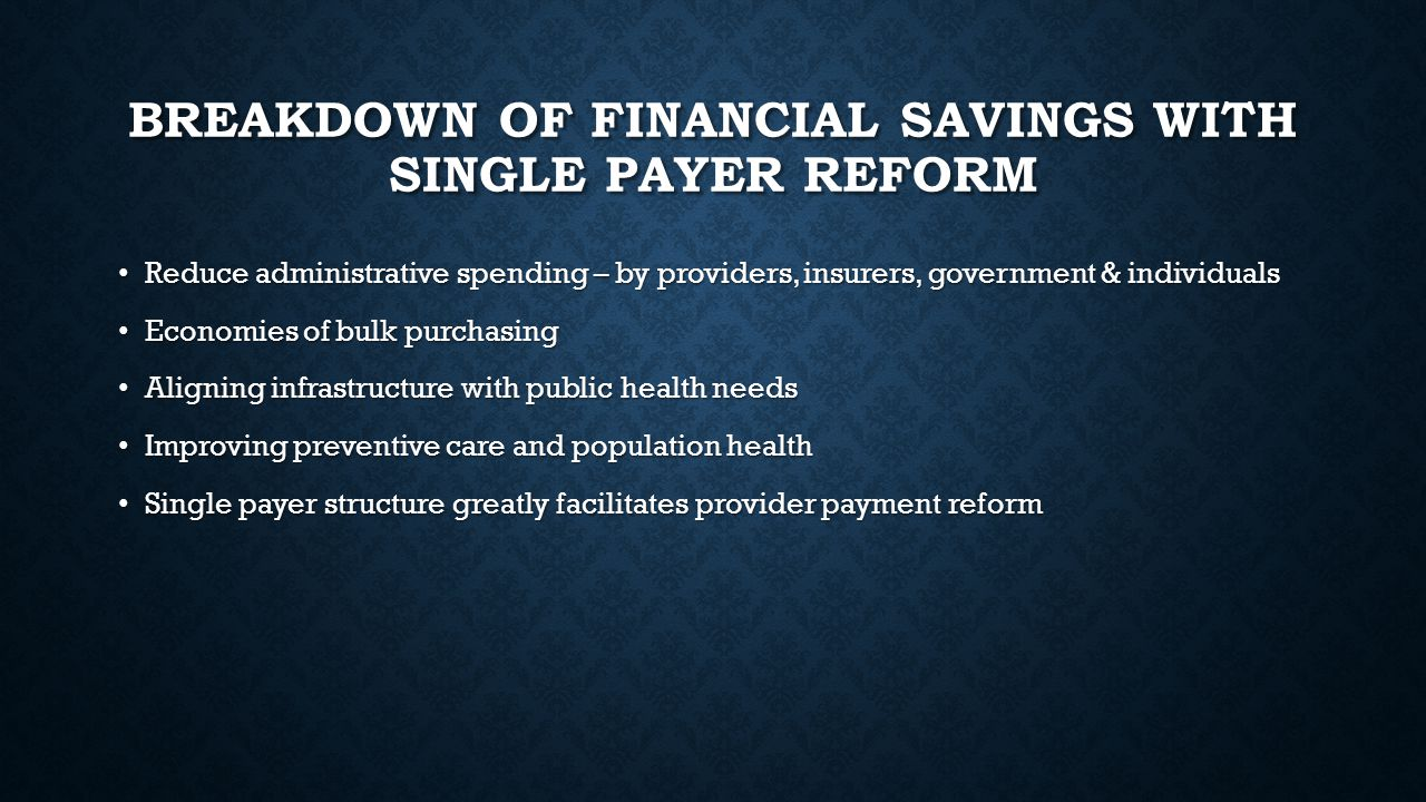 BREAKDOWN OF FINANCIAL SAVINGS WITH SINGLE PAYER REFORM Reduce administrative spending – by providers, insurers, government & individuals Reduce admin