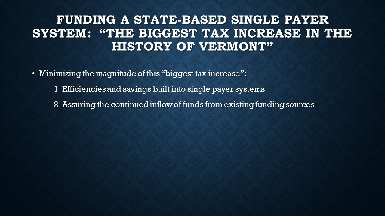 FUNDING A STATE-BASED SINGLE PAYER SYSTEM: THE BIGGEST TAX INCREASE IN THE HISTORY OF VERMONT Minimizing the magnitude of this biggest tax increase : Minimizing the magnitude of this biggest tax increase : 1 Efficiencies and savings built into single payer systems 1 Efficiencies and savings built into single payer systems 2 Assuring the continued inflow of funds from existing funding sources 2 Assuring the continued inflow of funds from existing funding sources