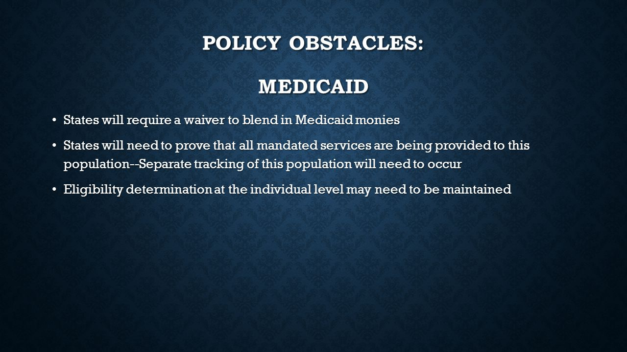 POLICY OBSTACLES: MEDICAID States will require a waiver to blend in Medicaid monies States will require a waiver to blend in Medicaid monies States wi