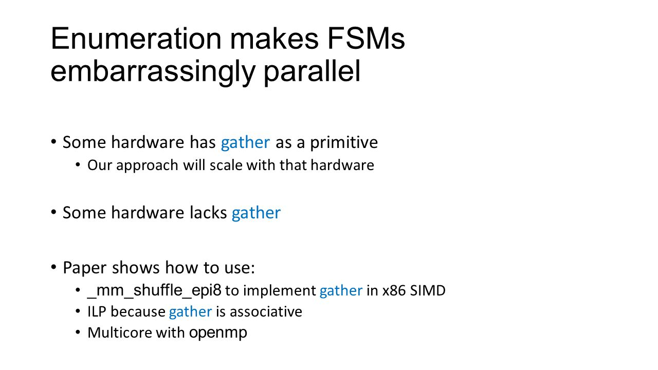 Enumeration makes FSMs embarrassingly parallel Some hardware has gather as a primitive Our approach will scale with that hardware Some hardware lacks gather Paper shows how to use: _mm_shuffle_epi8 to implement gather in x86 SIMD ILP because gather is associative Multicore with openmp