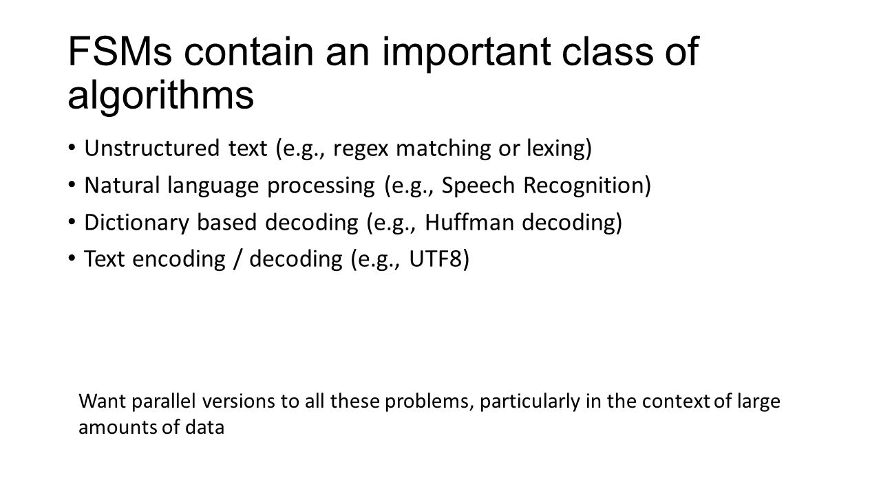 FSMs contain an important class of algorithms Unstructured text (e.g., regex matching or lexing) Natural language processing (e.g., Speech Recognition) Dictionary based decoding (e.g., Huffman decoding) Text encoding / decoding (e.g., UTF8) Want parallel versions to all these problems, particularly in the context of large amounts of data