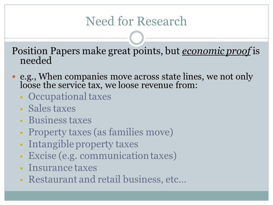 Need for Research Position Papers make great points, but economic proof is needed e.g., When companies move across state lines, we not only loose the service tax, we loose revenue from:  Occupational taxes  Sales taxes  Business taxes  Property taxes (as families move)  Intangible property taxes  Excise (e.g.