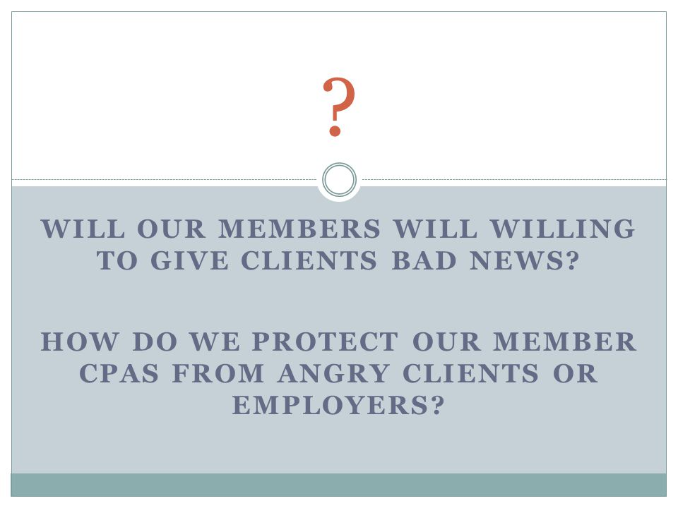 WILL OUR MEMBERS WILL WILLING TO GIVE CLIENTS BAD NEWS.