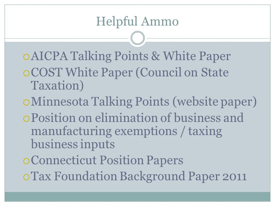 Helpful Ammo  AICPA Talking Points & White Paper  COST White Paper (Council on State Taxation)  Minnesota Talking Points (website paper)  Position on elimination of business and manufacturing exemptions / taxing business inputs  Connecticut Position Papers  Tax Foundation Background Paper 2011