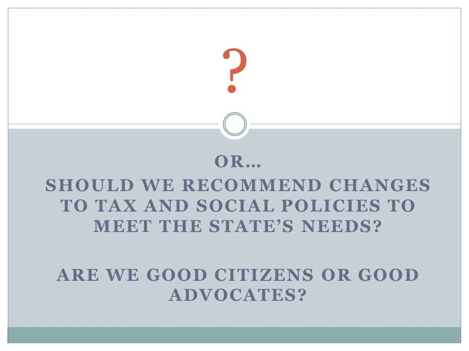 OR… SHOULD WE RECOMMEND CHANGES TO TAX AND SOCIAL POLICIES TO MEET THE STATE'S NEEDS.