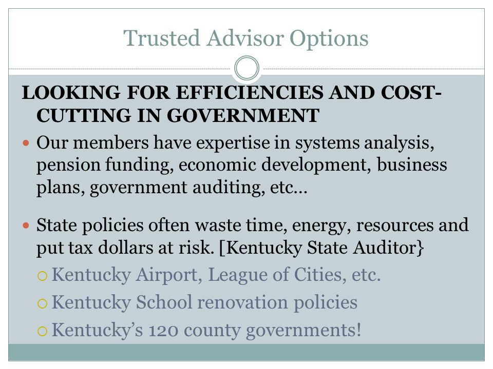 Trusted Advisor Options LOOKING FOR EFFICIENCIES AND COST- CUTTING IN GOVERNMENT Our members have expertise in systems analysis, pension funding, economic development, business plans, government auditing, etc… State policies often waste time, energy, resources and put tax dollars at risk.