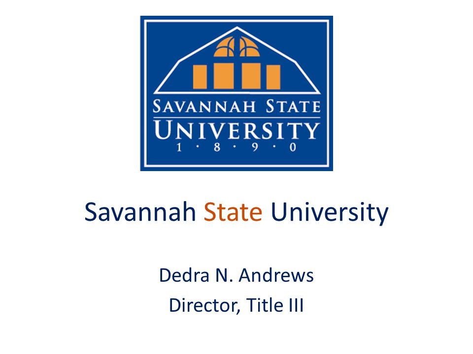 Savannah State University Dedra N. Andrews Director, Title III
