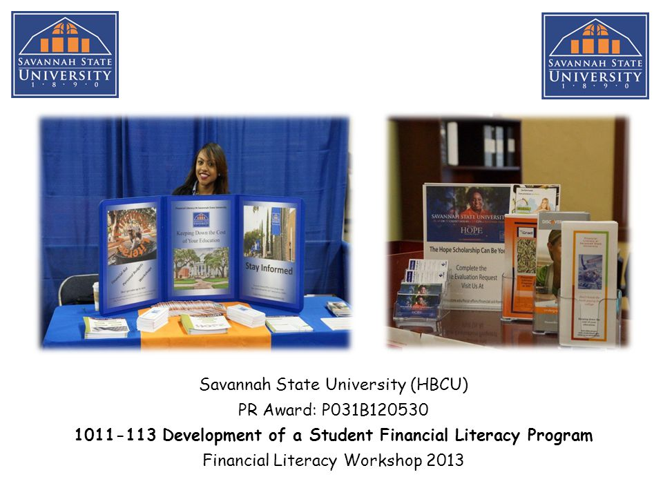 Savannah State University (HBCU) PR Award: P031B120530 1011-113 Development of a Student Financial Literacy Program Financial Literacy Workshop 2013