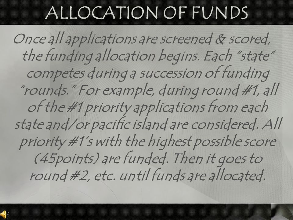 "ALLOCATION OF FUNDS Once all applications are screened & scored, the funding allocation begins. Each ""state"" competes during a succession of funding """