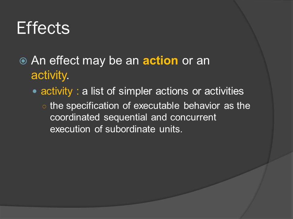 Effects  An effect may be an action or an activity. activity : a list of simpler actions or activities ○ the specification of executable behavior as