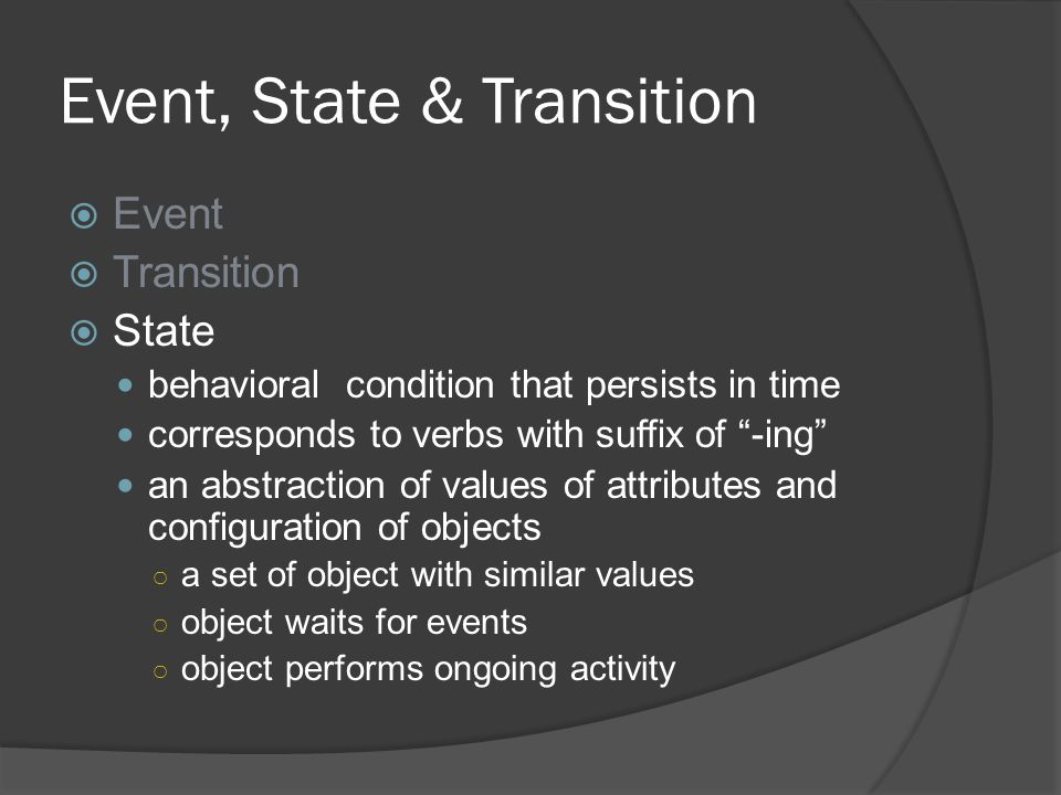"Event, State & Transition  Event  Transition  State behavioral condition that persists in time corresponds to verbs with suffix of ""-ing"" an abstra"