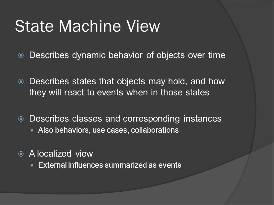 State Machine View  Describes dynamic behavior of objects over time  Describes states that objects may hold, and how they will react to events when