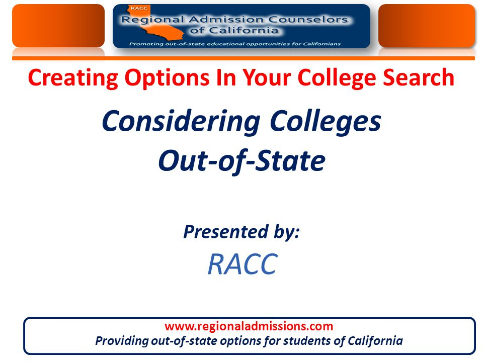 Considering Colleges Out-of-State Presented by: RACC Creating Options In Your College Search www.regionaladmissions.com Providing out-of-state options for students of California