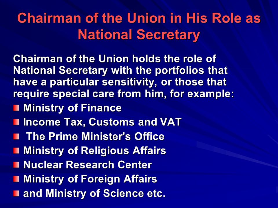 Chairman of the Union in His Role as National Secretary Chairman of the Union holds the role of National Secretary with the portfolios that have a particular sensitivity, or those that require special care from him, for example: Ministry of Finance Income Tax, Customs and VAT The Prime Minister s Office Ministry of Religious Affairs Nuclear Research Center Ministry of Foreign Affairs and Ministry of Science etc.