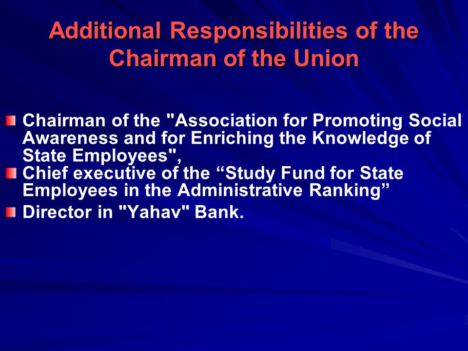Additional Responsibilities of the Chairman of the Union Chairman of the Association for Promoting Social Awareness and for Enriching the Knowledge of State Employees , Chief executive of the Study Fund for State Employees in the Administrative Ranking Director in Yahav Bank.