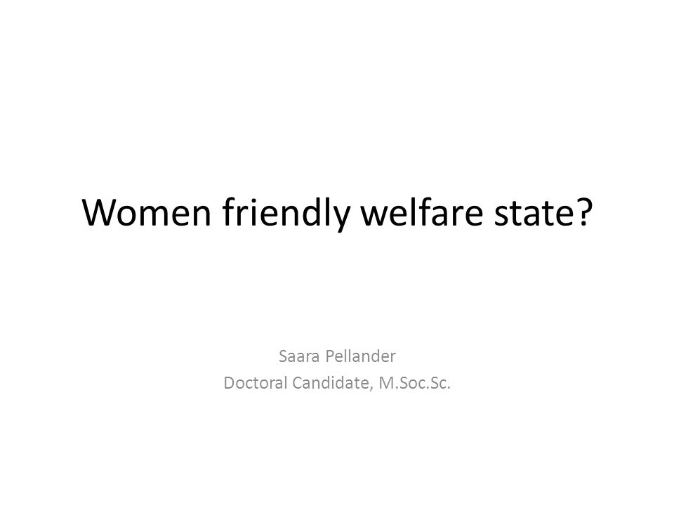 Women friendly welfare state Saara Pellander Doctoral Candidate, M.Soc.Sc.