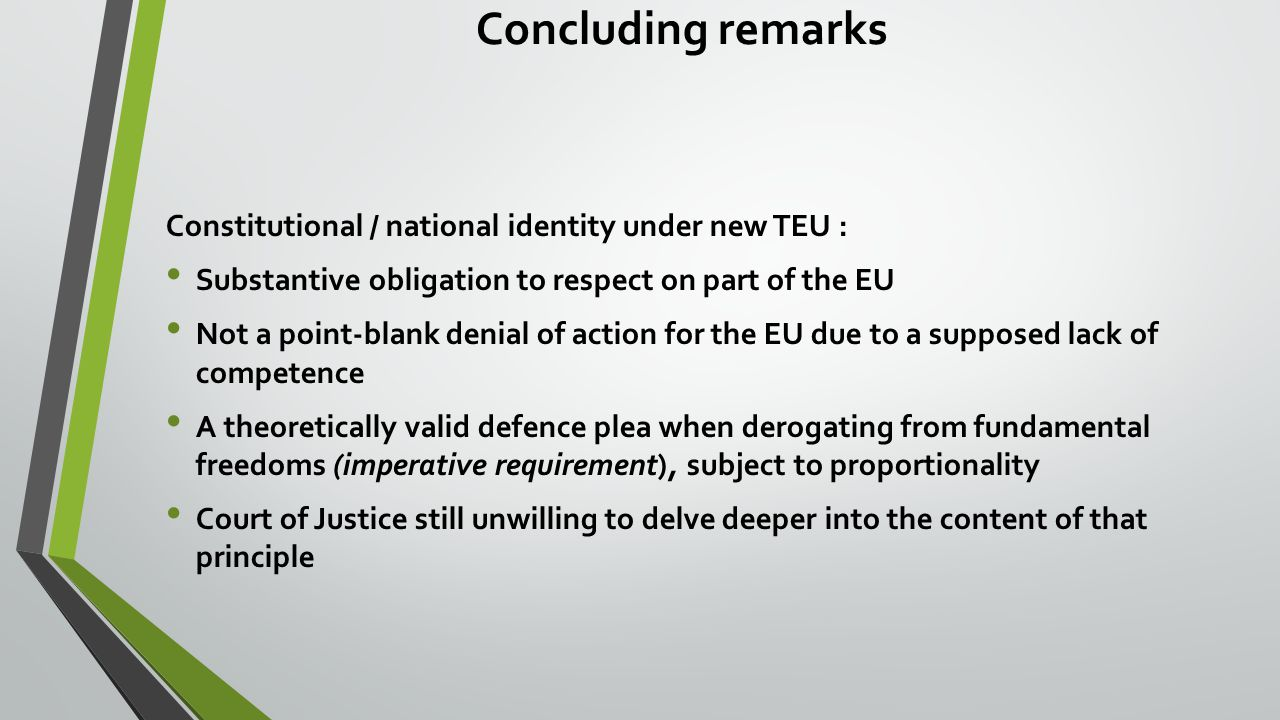 Concluding remarks Constitutional / national identity under new TEU : Substantive obligation to respect on part of the EU Not a point-blank denial of