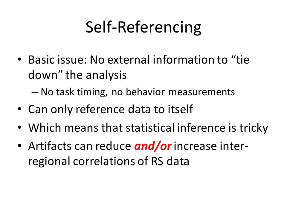 Self-Referencing Basic issue: No external information to tie down the analysis – No task timing, no behavior measurements Can only reference data to itself Which means that statistical inference is tricky Artifacts can reduce and/or increase inter- regional correlations of RS data