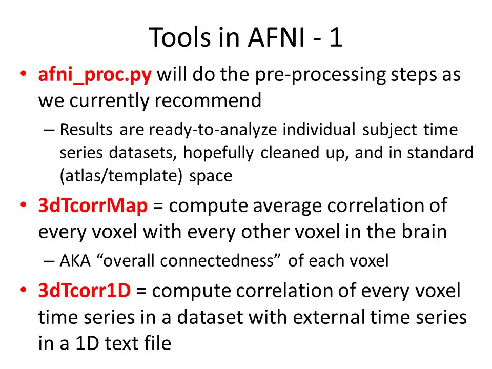 Tools in AFNI - 1 afni_proc.py will do the pre-processing steps as we currently recommend – Results are ready-to-analyze individual subject time series datasets, hopefully cleaned up, and in standard (atlas/template) space 3dTcorrMap = compute average correlation of every voxel with every other voxel in the brain – AKA overall connectedness of each voxel 3dTcorr1D = compute correlation of every voxel time series in a dataset with external time series in a 1D text file