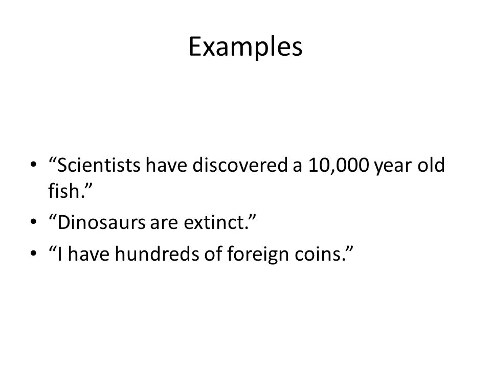 """Examples """"Scientists have discovered a 10,000 year old fish."""" """"Dinosaurs are extinct."""" """"I have hundreds of foreign coins."""""""