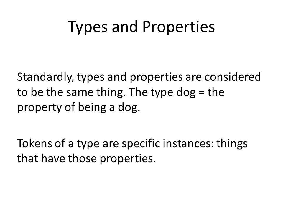 Types and Properties Standardly, types and properties are considered to be the same thing. The type dog = the property of being a dog. Tokens of a typ