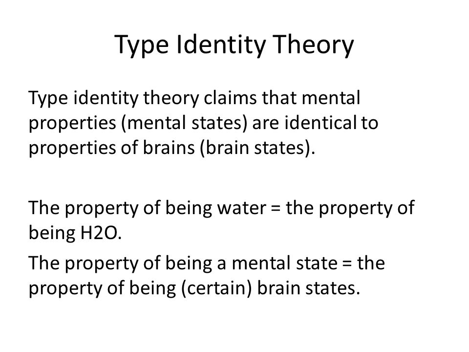 Type Identity Theory Type identity theory claims that mental properties (mental states) are identical to properties of brains (brain states). The prop