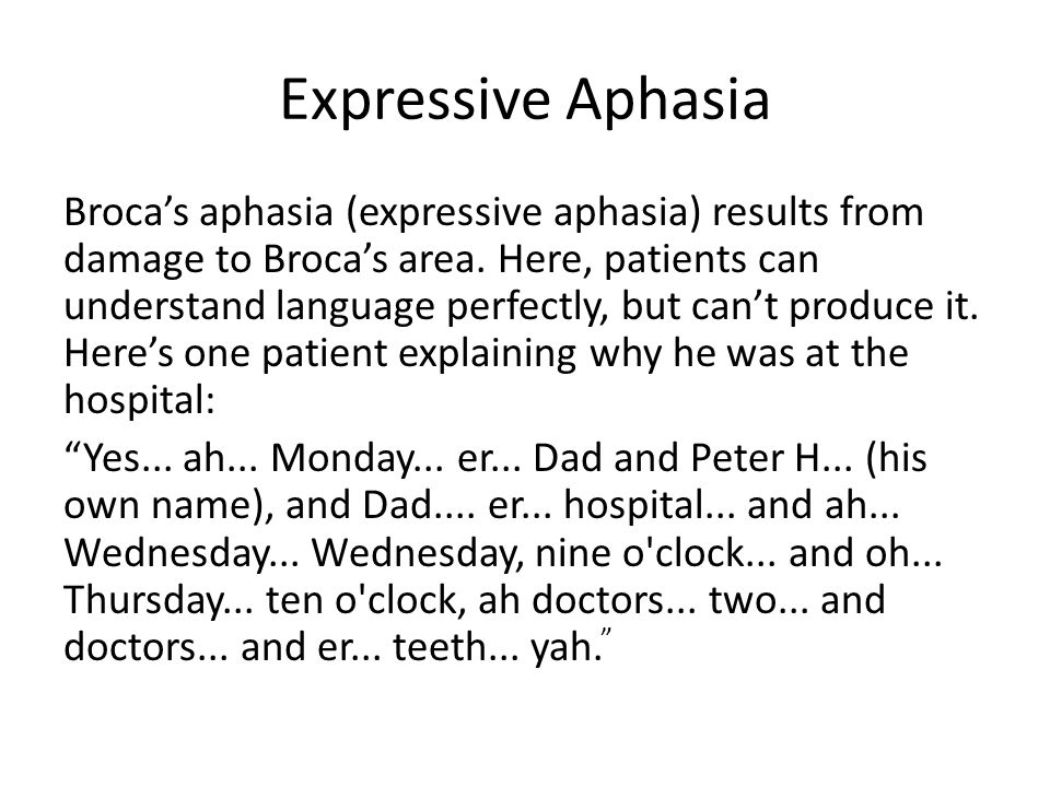 Expressive Aphasia Broca's aphasia (expressive aphasia) results from damage to Broca's area. Here, patients can understand language perfectly, but can