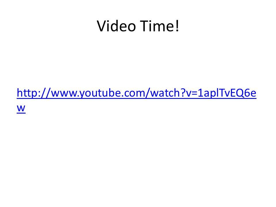 Video Time! http://www.youtube.com/watch?v=1aplTvEQ6e w