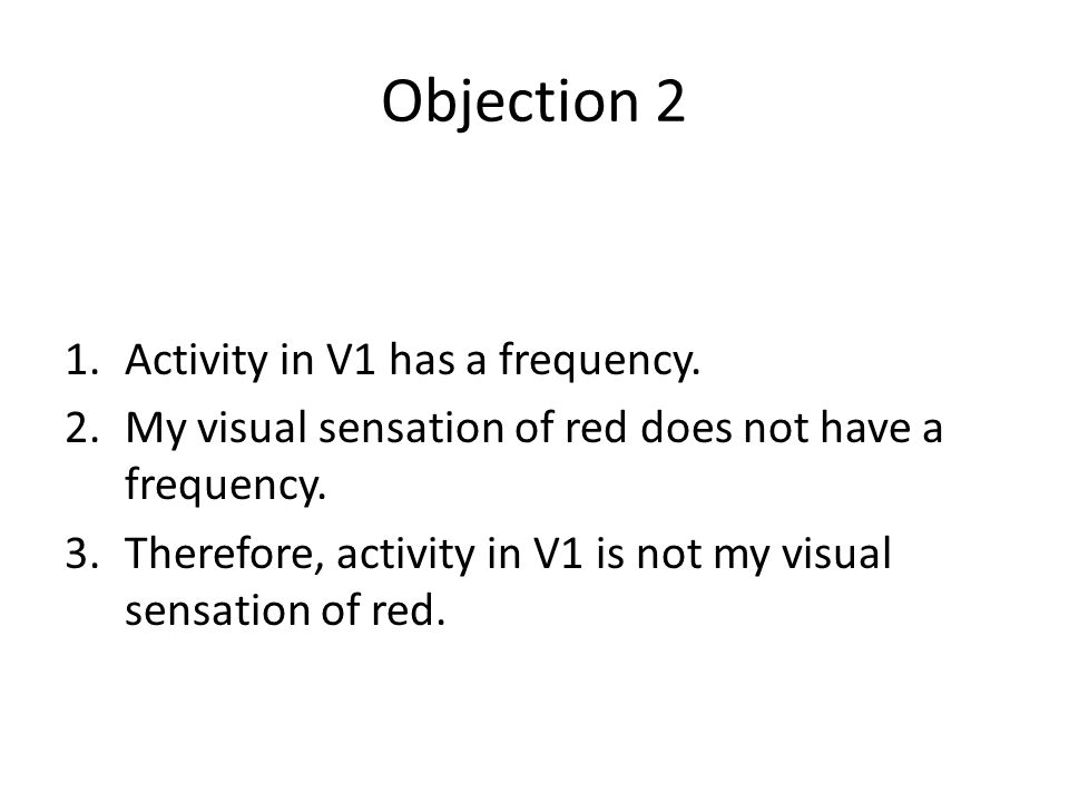Objection 2 1.Activity in V1 has a frequency. 2.My visual sensation of red does not have a frequency. 3.Therefore, activity in V1 is not my visual sen