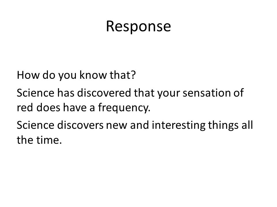 Response How do you know that? Science has discovered that your sensation of red does have a frequency. Science discovers new and interesting things a