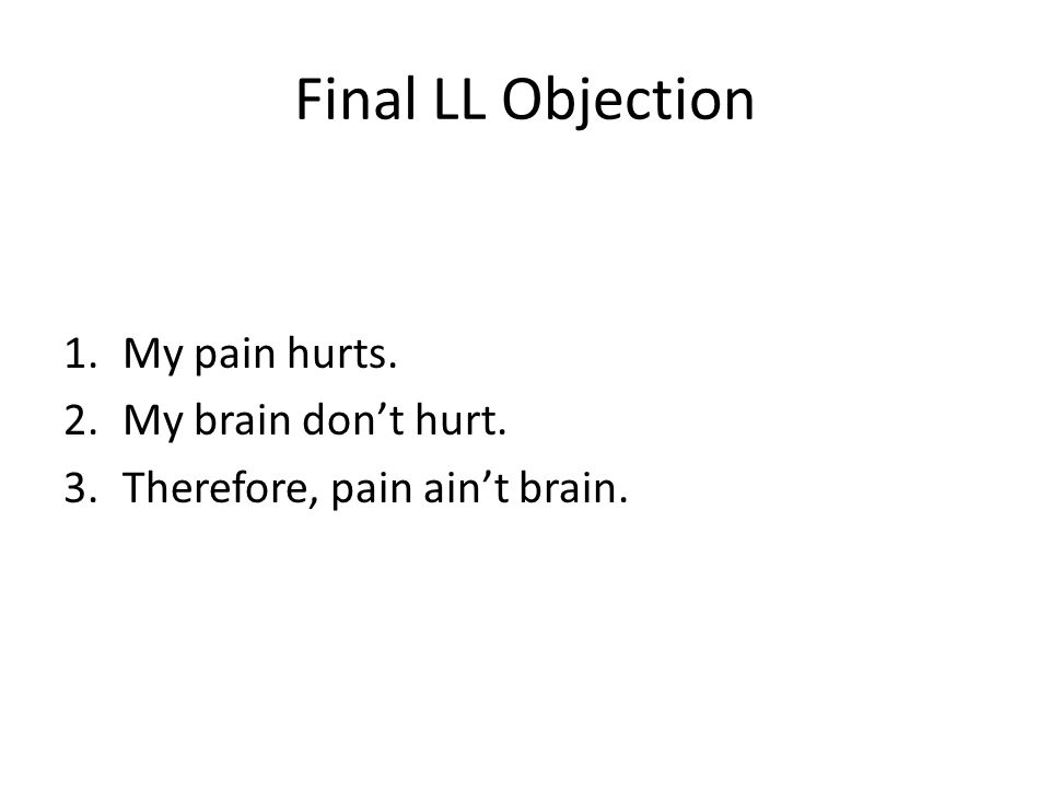 Final LL Objection 1.My pain hurts. 2.My brain don't hurt. 3.Therefore, pain ain't brain.