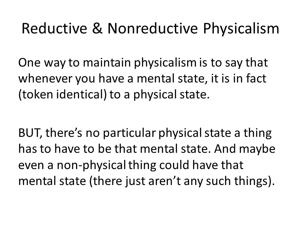 Reductive & Nonreductive Physicalism One way to maintain physicalism is to say that whenever you have a mental state, it is in fact (token identical)