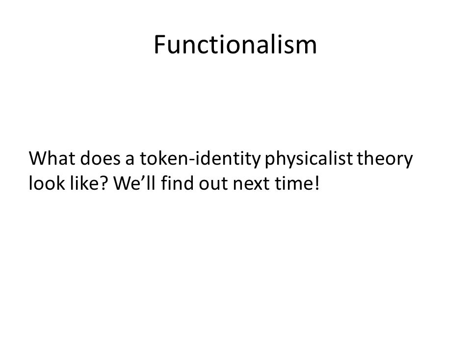 Functionalism What does a token-identity physicalist theory look like? We'll find out next time!