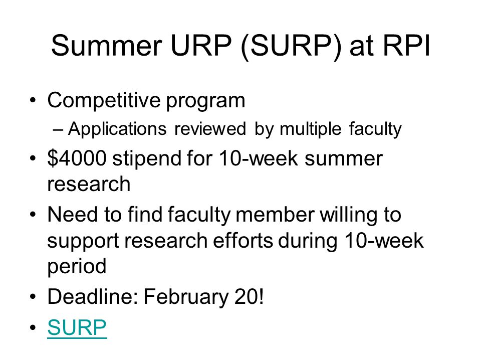 Summer URP (SURP) at RPI Competitive program –Applications reviewed by multiple faculty $4000 stipend for 10-week summer research Need to find faculty