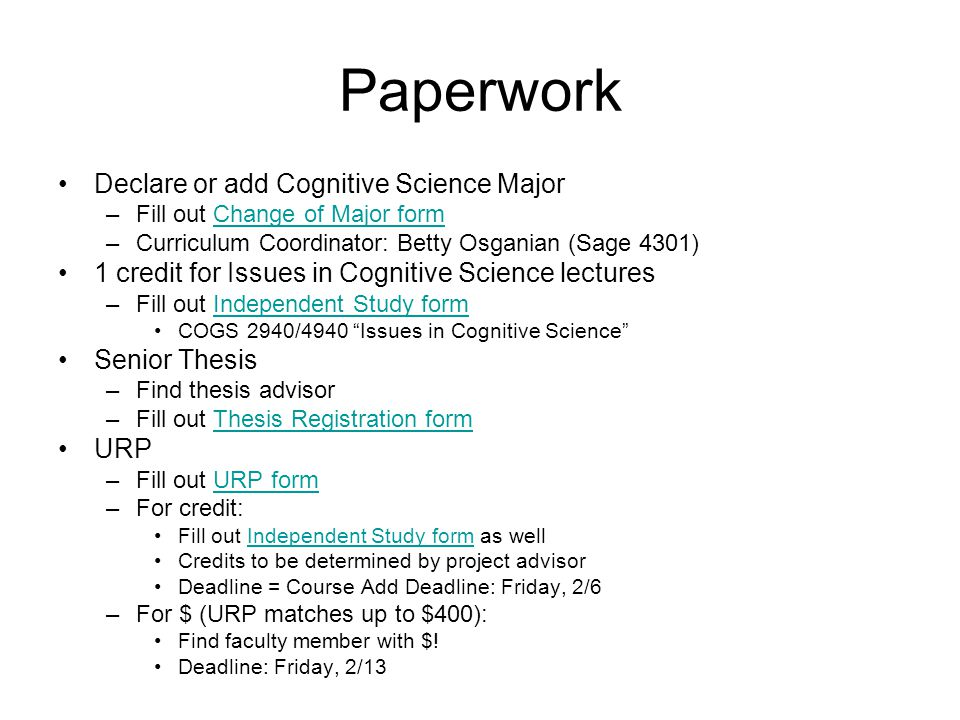 Paperwork Declare or add Cognitive Science Major –Fill out Change of Major formChange of Major form –Curriculum Coordinator: Betty Osganian (Sage 4301) 1 credit for Issues in Cognitive Science lectures –Fill out Independent Study formIndependent Study form COGS 2940/4940 Issues in Cognitive Science Senior Thesis –Find thesis advisor –Fill out Thesis Registration formThesis Registration form URP –Fill out URP formURP form –For credit: Fill out Independent Study form as wellIndependent Study form Credits to be determined by project advisor Deadline = Course Add Deadline: Friday, 2/6 –For $ (URP matches up to $400): Find faculty member with $.