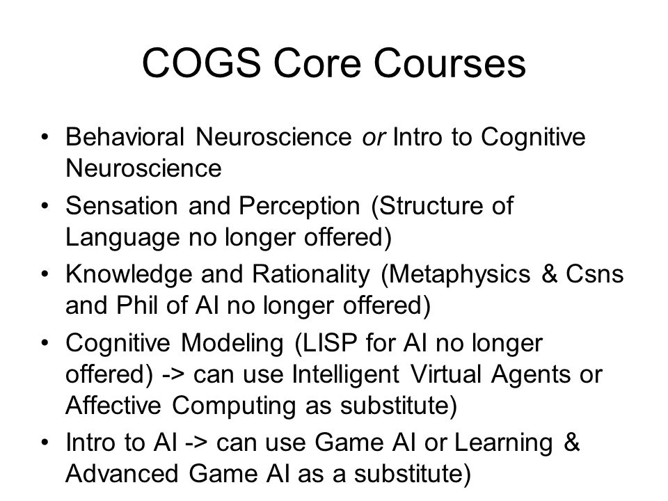 COGS Core Courses Behavioral Neuroscience or Intro to Cognitive Neuroscience Sensation and Perception (Structure of Language no longer offered) Knowle